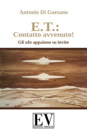 E.T.: contatto avvenuto! Gli UFO appaiono su invito. Ediz. illustrata - Antonio Di Gaetano  