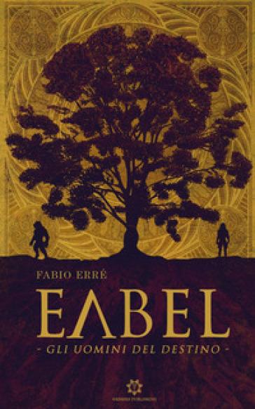 Eabel. Gli uomini del destino - Fabio Erré |