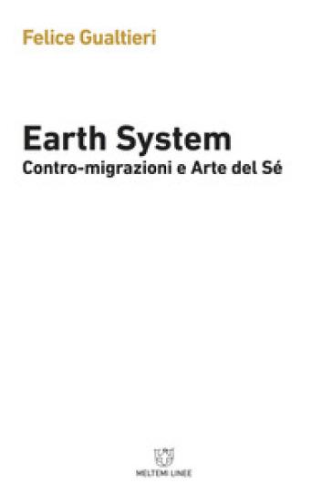 Earth system. Contromigrazioni e arte del sé - Felice Gualtieri | Thecosgala.com