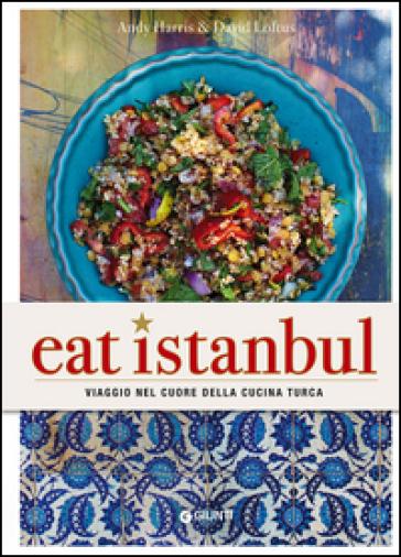 Eat Istanbul. Viaggio nel cuore della cucina turca - Andy Harris |