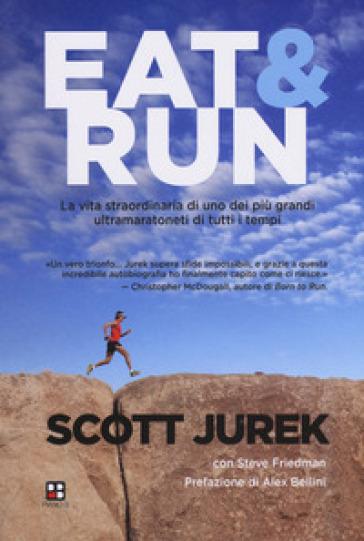 Eat & Run. La vita straordinaria di uno dei più grandi ultramaratoneti di tutti i tempi - Scott Jurek   Thecosgala.com