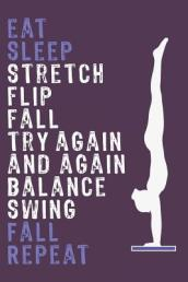 Eat Sleep Stretch Flip Fall Try Again and Again Balance Swing Fall Repeat