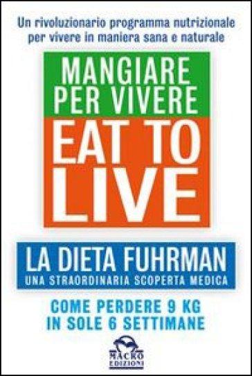 Eat to Live. Mangiare per vivere. La dieta Fuhrman, una straordinaria scoperta medica. Come perdere 9 kg in sole 6 settimane. Un rivoluzionario programma - Joel Fuhrman |