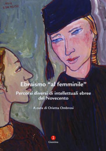 Ebraismo «al femminile». Percorsi diversi di intellettuali ebree del Novecento - O. Ombrosi |