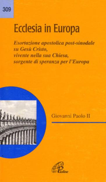 Ecclesia in Europa. Esortazione apostolica post-sinodale su Gesù Cristo, vivente nella sua Chiesa, sorgente di speranza per l'Europa - Giovanni Paolo II (papa) |