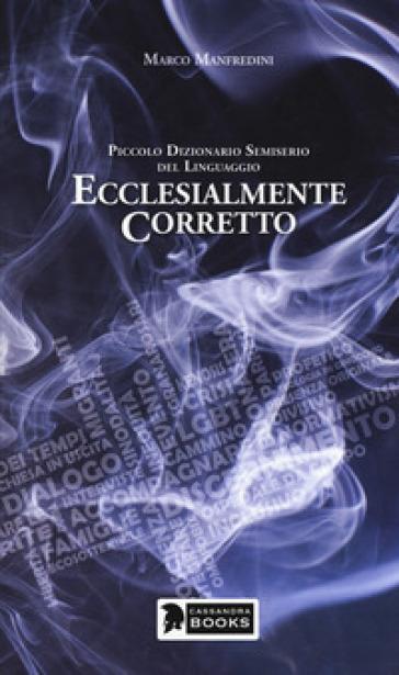 Ecclesialmente corretto. Piccolo dizionario semiserio sul linguaggio - Marco Manfredini | Rochesterscifianimecon.com