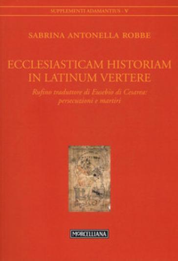 Ecclesiasticam historiam in latinum vertere. Rufino traduttore di Eusebio di Cesarea: persecuzioni e martiri - Sabrina Antonella Robbe |