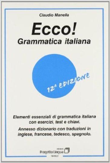 Ecco! Grammatica italiana. Elementi essenziali di grammatica italiana con esercizi, test e chiavi. Con dizionario multilingue - Claudio Manella |