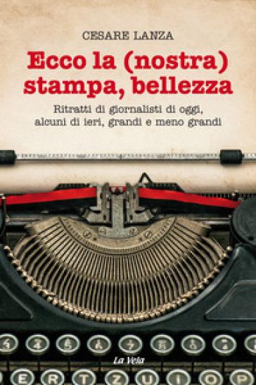 Ecco la (nostra) stampa, bellezza. Ritratti di giornalisti di oggi, alcuni di ieri, grandi e meno grandi - Cesare Lanza  