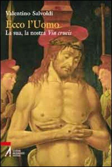Ecco l'uomo. La sua, la nostra Via Crucis - Valentino Savoldi |