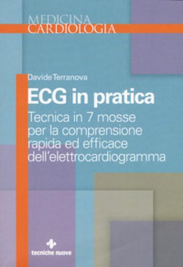 Ecg in pratica. Tecnica in 7 mosse per la comprensione rapida ed efficace dell'elettrocardiogramma - Davide Terranova |