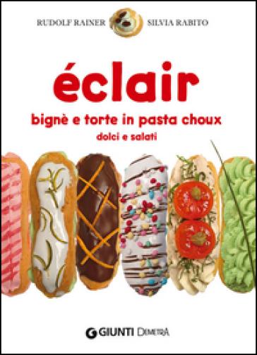 Eclair. Bignè e torte di pasta choux dolci e salati - Rudolf Rainer   Ericsfund.org