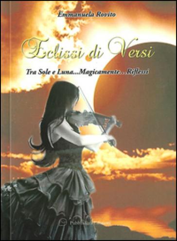 Eclissi di versi. Tra sole e luna... magicamente... riflessi - Emmanuela Rovito |