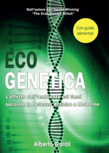 Eco genetica. L'effetto dell'ambiente sui geni secondo le scienze antiche e moderne - Alberto Garoli  