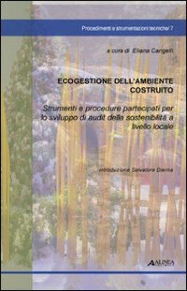 Ecogestione dell'ambiente costruito. Strumenti e procedure partecipanti per lo sviluppo di audit della sostenibilità a livello locale - E. Cangelli  