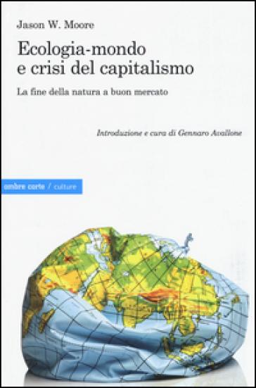 Ecologia-mondo e crisi del capitalismo. La fine della natura a buon mercato - Jason W. Moore |