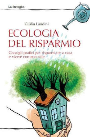 Ecologia del risparmio. Consigli pratici per risparmiare a casa e vivere con eco-stile - Giulia Landini |