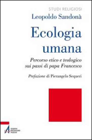 Ecologia umana. Percorso etico e teologico sui passi di papa Francesco - Leopoldo Sandonà |