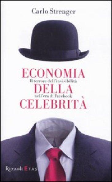 Economia della celebrità. Il terrore dell'invisibilità nell'era di Facebook - Carlo Strenger |