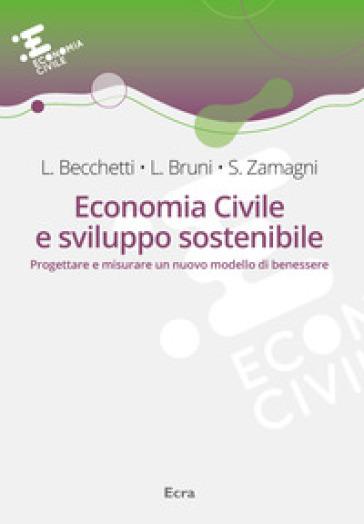 Economia civile e sviluppo sostenibile. Progettare e misurare un nuovo modello di benessere - Leonardo Becchetti |