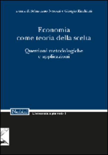 Economia come teoria della scelta. Questioni metodologiche e applicazioni - S. Nerozzi |