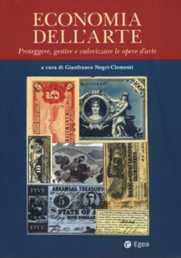 Economia dell'arte. Proteggere, gestire e valorizzare le opere d'arte - G. Negri-Clementi |
