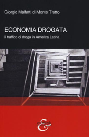 Economia drogata. Il traffico di droga in America Latina - Giorgio Malfatti di Monte Tretto |