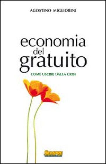 Economia del gratuito. Come uscire dalla crisi - Agostino Migliorini  