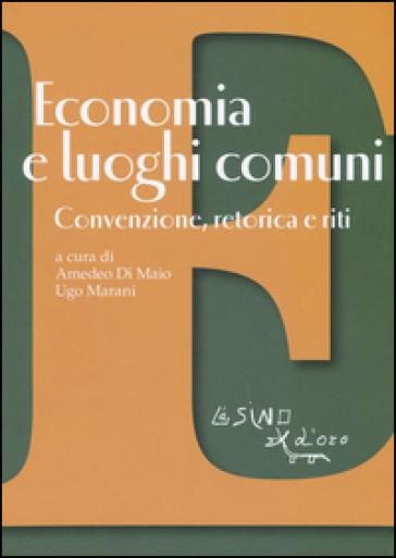 Economia e luoghi comuni. Convenzione, retorica e riti - A. Di Maio |
