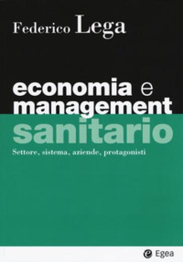Economia e management sanitario. Settore, sistema, aziende, protagonisti - Federico Lega | Thecosgala.com