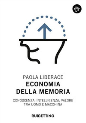 Economia della memoria. Conoscenza, intelligenza, valore tra uomo e macchina - Paola Liberace  