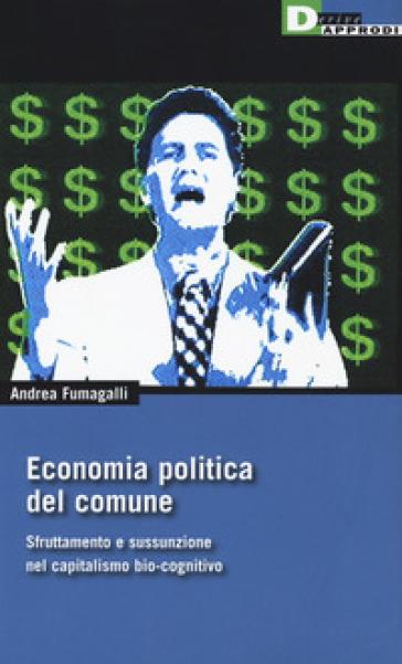 Economia politica del comune. Sfruttamento e sussunzione nel capitalismo bio-cognitivio - Andrea Fumagalli | Ericsfund.org