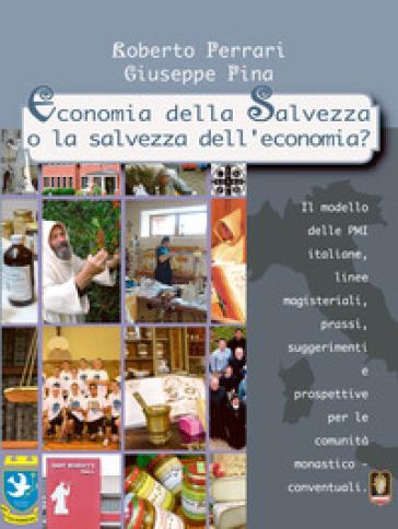 Economia della salvezza o la salvezza dell'economia? Il modello delle PMI italiane, linee magisteriali, prassi, suggerimenti e prospettive per le comunità monastico-conventuali - Roberto Ferrari |