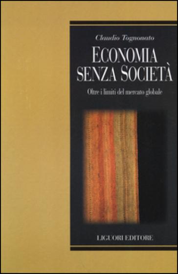 Economia senza società. Oltre i limiti del mercato globale - Claudio Tognonato  