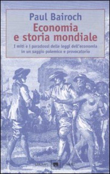 Economia e storia mondiale. I miti e i paradossi delle leggi dell'economia in un saggio polemico e provocatorio - Paul Bairoch | Thecosgala.com