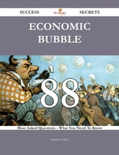 Economic Bubble 88 Success Secrets - 88 Most Asked Questions On Economic Bubble - What You Need To Know