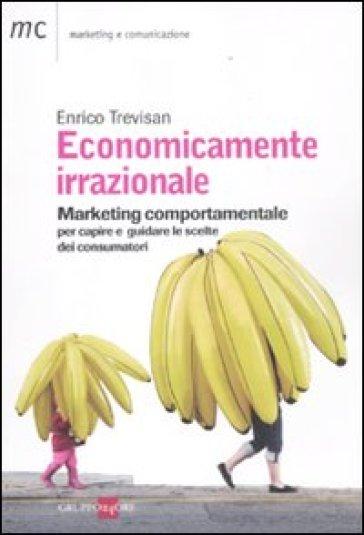 Economicamente irrazionale. Marketing comportamentale per capire e guidare le scelte dei consumatori - Enrico Trevisan | Thecosgala.com