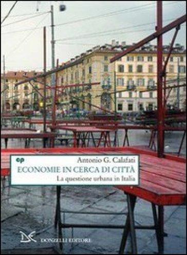Economie in cerca di città. La questione urbana in Italia - Antonio G. Calafati |