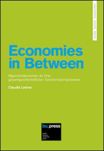 Economies in Between. Migrantenokonomien als Orte Gesamtgesellschaftlicher Transformationsprozesse - Claudia Lintner |