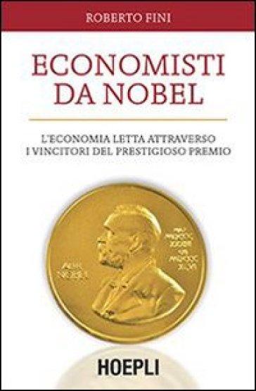 Economisti da Nobel. L'economia letta attraverso i vincitori del prestigioso premio - Roberto Fini |