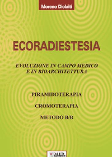 Ecoradiestesia. Evoluzione in campo medico ed in bioarchitettura. Ediz. illustrata - Moreno Diolaiti | Ericsfund.org