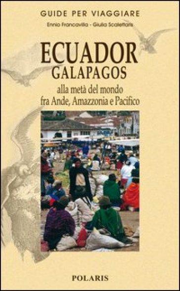 Ecuador, Galapagos. Alla metà del mondo fra Ande, Amazzonia e Pacifico - Ennio Francavilla |