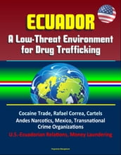 Ecuador: A Low-Threat Environment for Drug Trafficking - Cocaine Trade, Rafael Correa, Cartels, Andes Narcotics, Mexico, Transnational Crime Organizations, U.S.-Ecuadorian Relations, Money Laundering