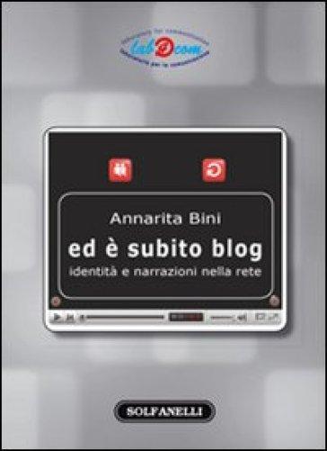 Ed è subito blog. Identità e narrazioni nella rete - Annarita Bini |