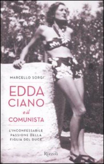 Edda Ciano e il comunista. L'inconfessabile passione della figlia del Duce - Marcello Sorgi |