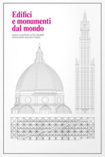 Edifici e monumenti dal mondo. Guida illustrata ai più celebri capolavori architettonici