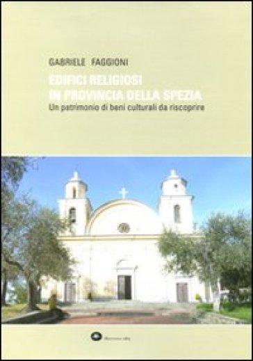 Edifici religiosi in provincia della Spezia. Un patrimonio di beni culturali da riscoprire. Ediz. illustrata - Gabriele Faggioni |