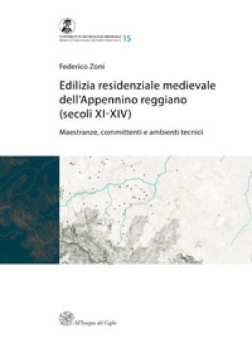 Edilizia residenziale medievale dell'Appennino reggiano (secoli XI-XIV). Maestranze, committenti e ambienti tecnici - Federico Zoni |