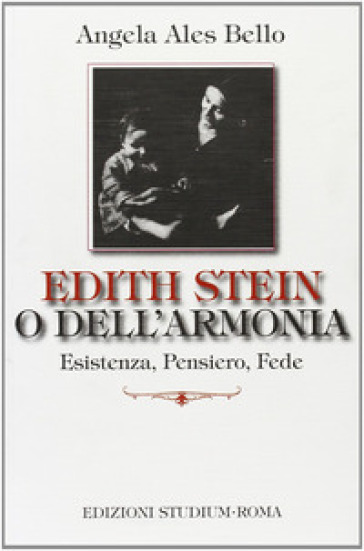 Edith Stein o dell'armonia. Esistenza, pensiero, fede - Angela Ales Bello |