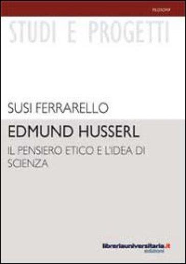 Edmund Husserl. Il pensiero etico e l'idea di scienza - Susi Ferrarello |
